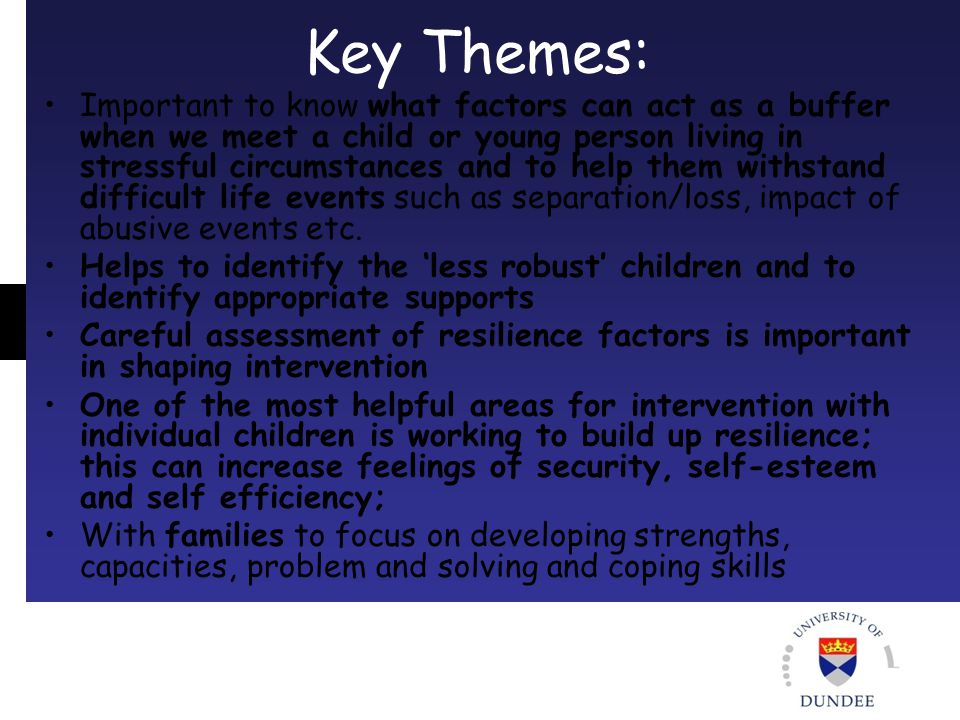 Key Themes: Important to know what factors can act as a buffer when we meet a child or young person living in stressful circumstances and to help them withstand difficult life events such as separation/loss, impact of abusive events etc.