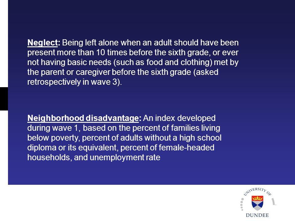 Neglect: Being left alone when an adult should have been present more than 10 times before the sixth grade, or ever not having basic needs (such as food and clothing) met by the parent or caregiver before the sixth grade (asked retrospectively in wave 3).