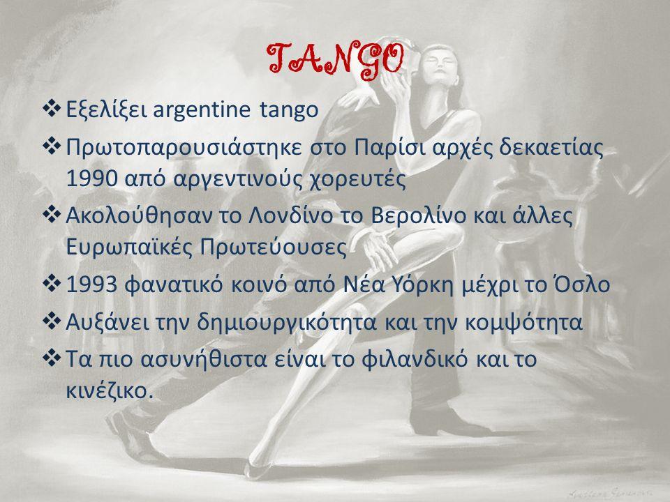 TANGO  Εξελίξει argentine tango  Πρωτοπαρουσιάστηκε στο Παρίσι αρχές δεκαετίας 1990 από αργεντινούς χορευτές  Ακολούθησαν το Λονδίνο το Βερολίνο κα