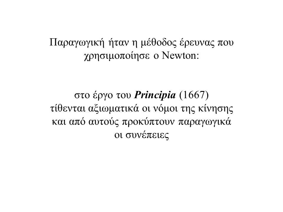 Παραγωγική ήταν η μέθοδος έρευνας που χρησιμοποίησε ο Newton: στο έργο του Principia (1667) τίθενται αξιωματικά οι νόμοι της κίνησης και από αυτούς πρ