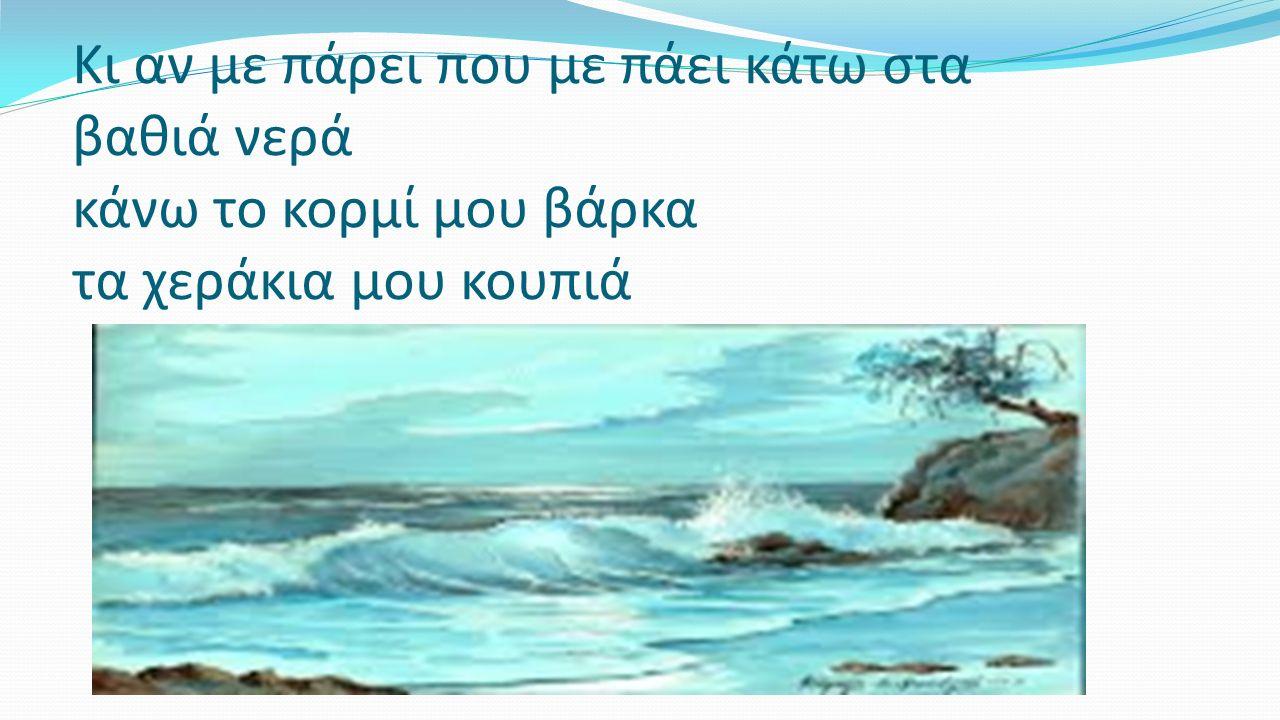 Κι αν με πάρει που με πάει κάτω στα βαθιά νερά κάνω το κορμί μου βάρκα τα χεράκια μου κουπιά