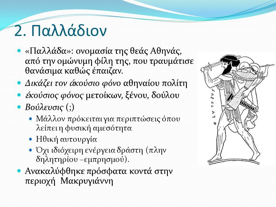 2. Παλλάδιον «Παλλάδα»: ονομασία της θεάς Αθηνάς, από την ομώνυμη φίλη της, που τραυμάτισε θανάσιμα καθώς έπαιζαν. Δικάζει τον ἀ κούσιο φόνο αθηναίου