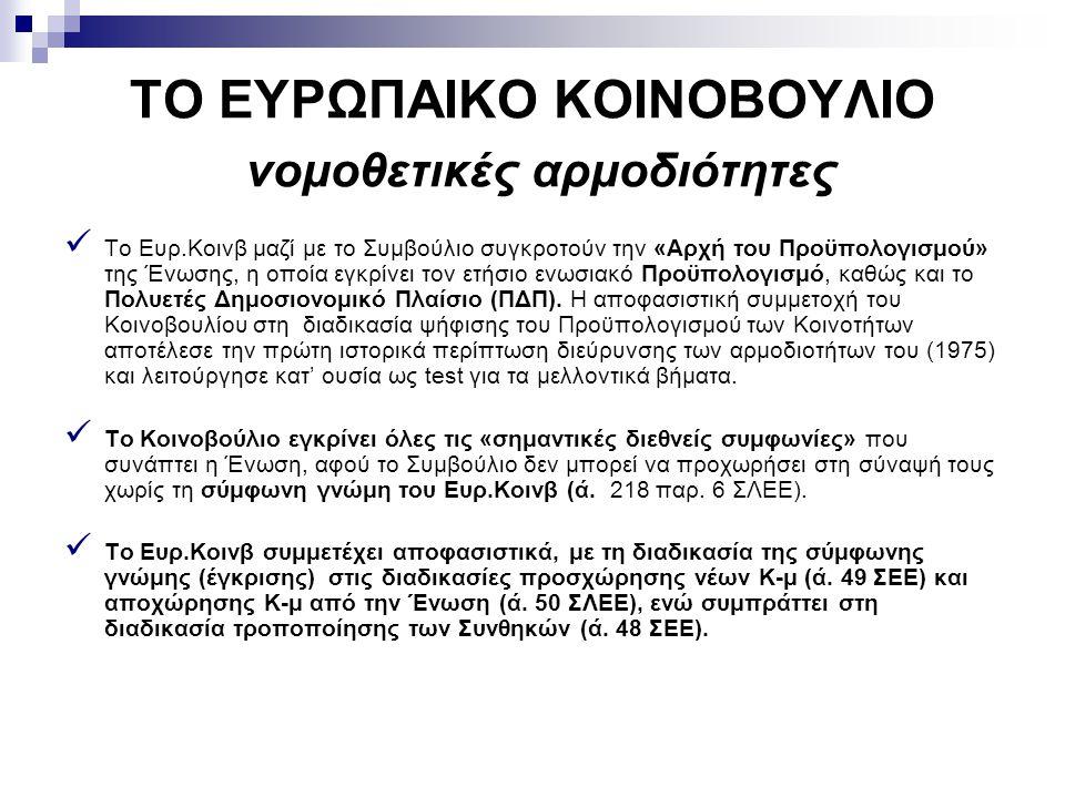 ΤΟ ΕΥΡΩΠΑΙΚΟ ΚΟΙΝΟΒΟΥΛΙΟ νομοθετικές αρμοδιότητες Το Ευρ.Κοινβ μαζί με το Συμβούλιο συγκροτούν την «Αρχή του Προϋπολογισμού» της Ένωσης, η οποία εγκρί