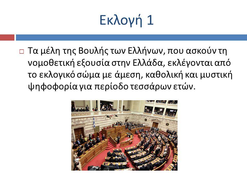 Εκλογή 1  Τα μέλη της Βουλής των Ελλήνων, που ασκούν τη νομοθετική εξουσία στην Ελλάδα, εκλέγονται από το εκλογικό σώμα με άμεση, καθολική και μυστική ψηφοφορία για περίοδο τεσσάρων ετών.