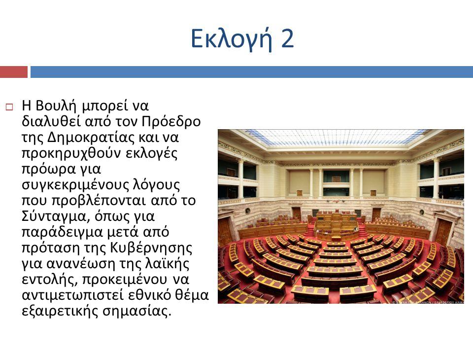 Εκλογή 2  Η Βουλή μπορεί να διαλυθεί από τον Πρόεδρο της Δημοκρατίας και να προκηρυχθούν εκλογές πρόωρα για συγκεκριμένους λόγους που προβλέπονται από το Σύνταγμα, όπως για παράδειγμα μετά από πρόταση της Κυβέρνησης για ανανέωση της λαϊκής εντολής, προκειμένου να αντιμετωπιστεί εθνικό θέμα εξαιρετικής σημασίας.