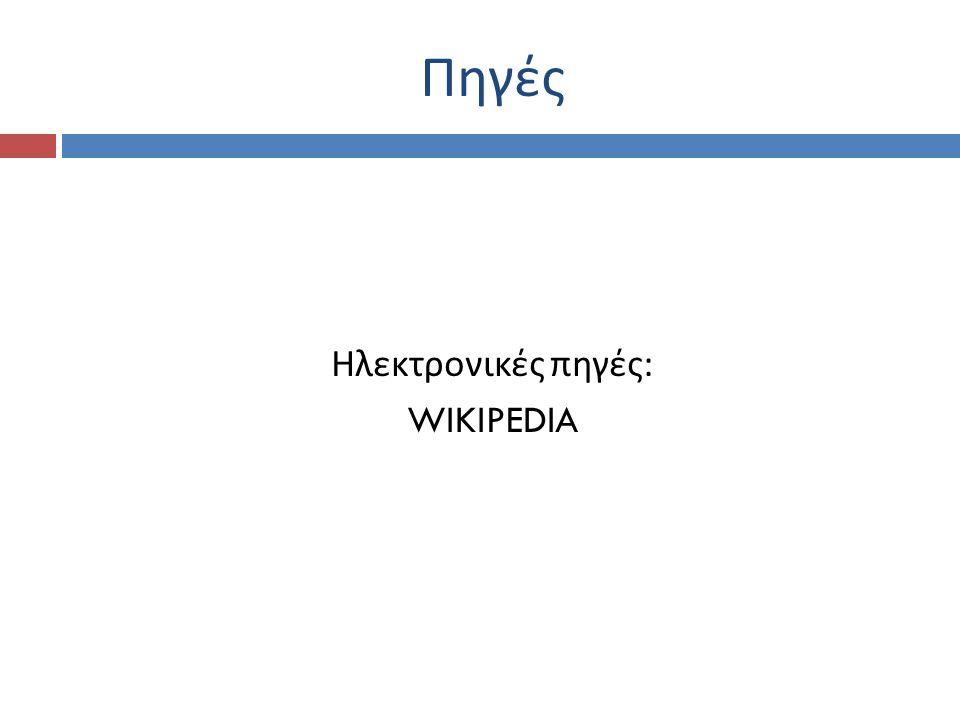Πηγές Ηλεκτρονικές πηγές : WIKIPEDIA
