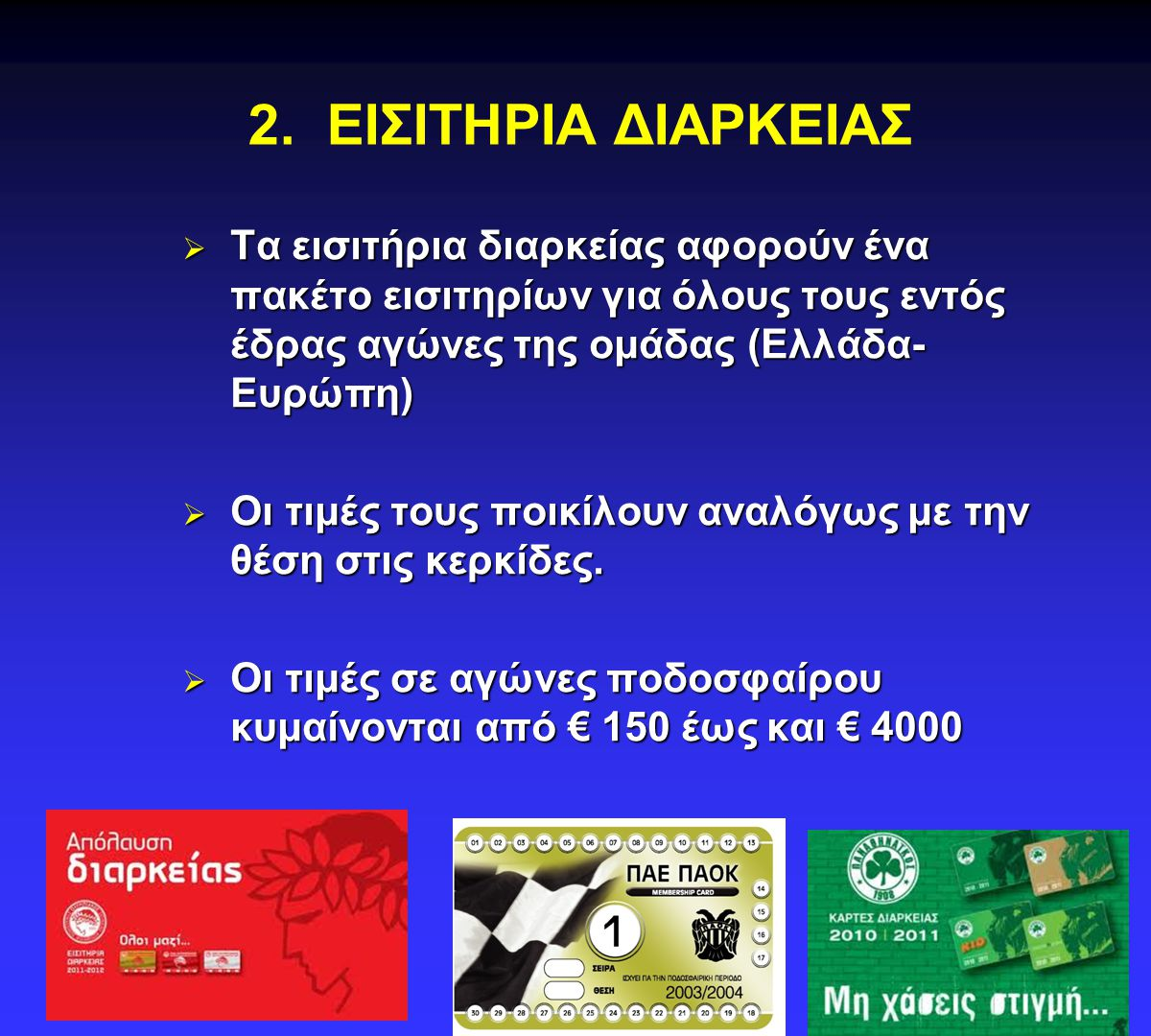 2. ΕΙΣΙΤΗΡΙΑ ΔΙΑΡΚΕΙΑΣ  Τα εισιτήρια διαρκείας αφορούν ένα πακέτο εισιτηρίων για όλους τους εντός έδρας αγώνες της ομάδας (Ελλάδα- Ευρώπη)  Οι τιμές