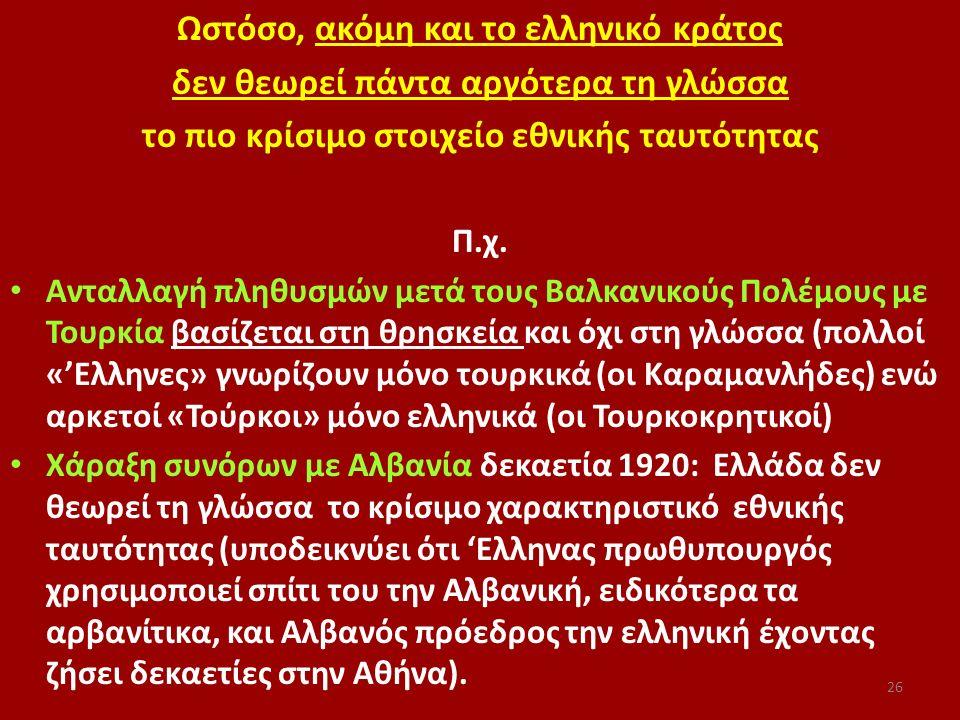Ωστόσο, ακόμη και το ελληνικό κράτος δεν θεωρεί πάντα αργότερα τη γλώσσα το πιο κρίσιμο στοιχείο εθνικής ταυτότητας Π.χ. Ανταλλαγή πληθυσμών μετά τους