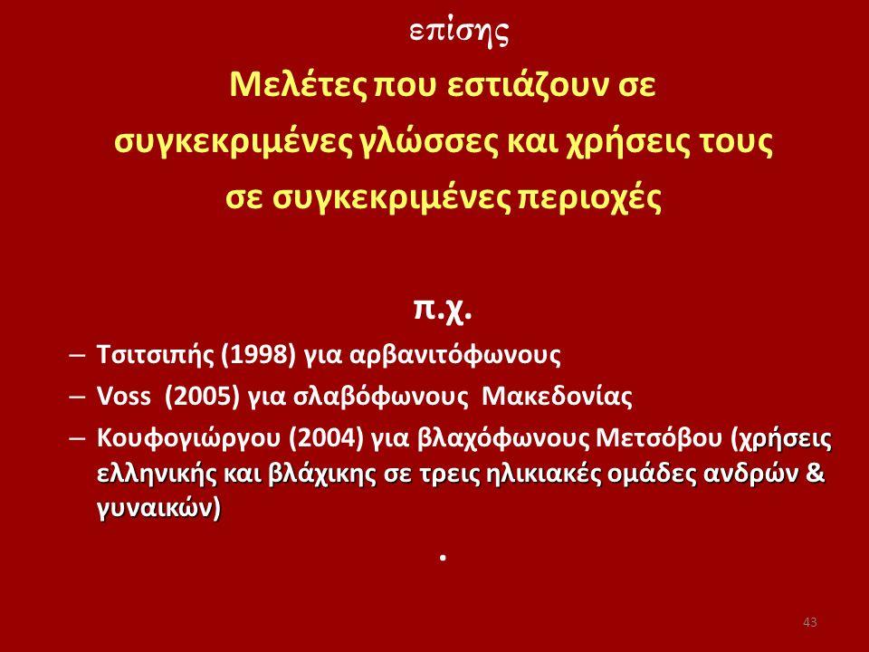 επίσης Μελέτες που εστιάζουν σε συγκεκριμένες γλώσσες και χρήσεις τους σε συγκεκριμένες περιοχές π.χ. – Τσιτσιπής (1998) για αρβανιτόφωνους – Voss (20