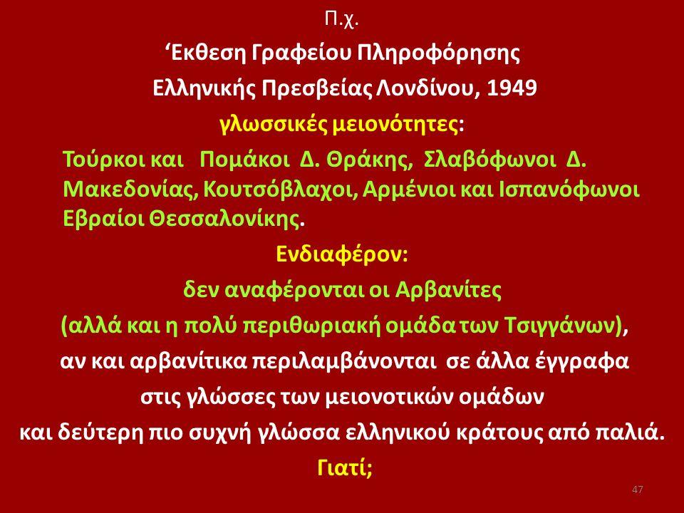 Π.χ. 'Εκθεση Γραφείου Πληροφόρησης Ελληνικής Πρεσβείας Λονδίνου, 1949 γλωσσικές μειονότητες: Τούρκοι και Πομάκοι Δ. Θράκης, Σλαβόφωνοι Δ. Μακεδονίας,