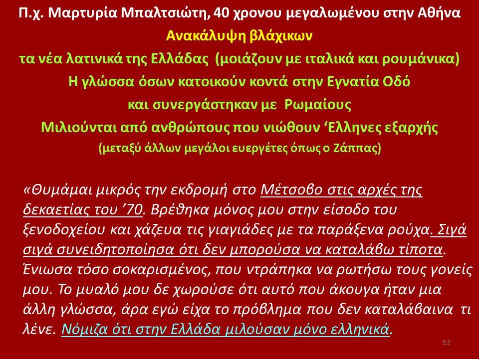 Π.χ. Μαρτυρία Μπαλτσιώτη, 40 χρονου μεγαλωμένου στην Αθήνα Aνακάλυψη βλάχικων τα νέα λατινικά της Ελλάδας (μοιάζουν με ιταλικά και ρουμάνικα) Η γλώσσα