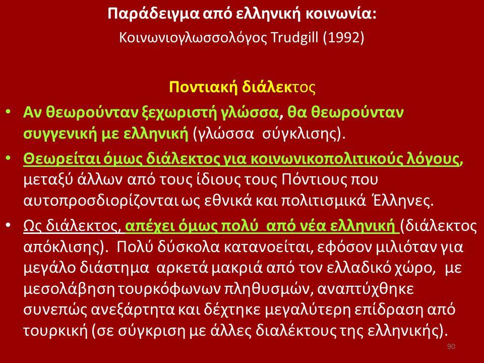 Παράδειγμα από ελληνική κοινωνία: Κοινωνιογλωσσολόγος Trudgill (1992) Ποντιακή διάλεκτος Αν θεωρούνταν ξεχωριστή γλώσσα, θα θεωρούνταν συγγενική με ελ