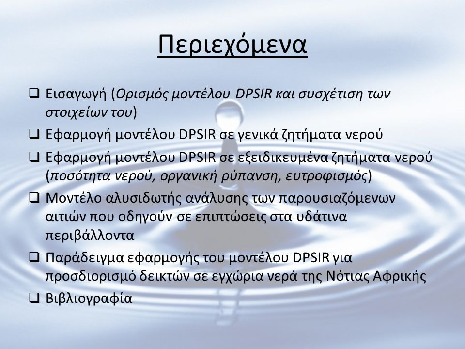 Περιεχόμενα  Εισαγωγή (Ορισμός μοντέλου DPSIR και συσχέτιση των στοιχείων του)  Εφαρμογή μοντέλου DPSIR σε γενικά ζητήματα νερού  Εφαρμογή μοντέλου