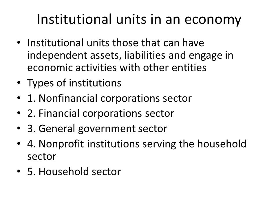 Institutional units in an economy Institutional units those that can have independent assets, liabilities and engage in economic activities with other entities Types of institutions 1.