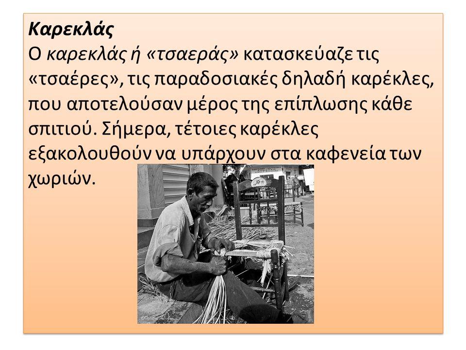 Καρεκλάς Ο καρεκλάς ή «τσαεράς» κατασκεύαζε τις «τσαέρες», τις παραδοσιακές δηλαδή καρέκλες, που αποτελούσαν μέρος της επίπλωσης κάθε σπιτιού. Σήμερα,