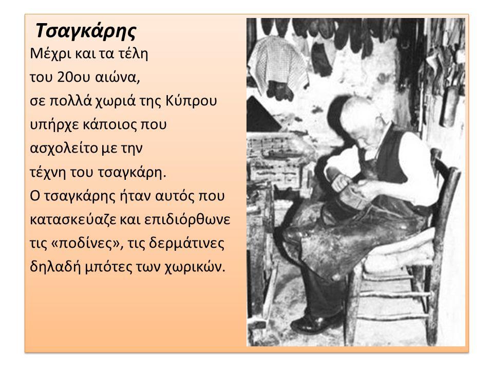 Τσαγκάρης Μέχρι και τα τέλη του 20ου αιώνα, σε πολλά χωριά της Κύπρου υπήρχε κάποιος που ασχολείτο με την τέχνη του τσαγκάρη. Ο τσαγκάρης ήταν αυτός π