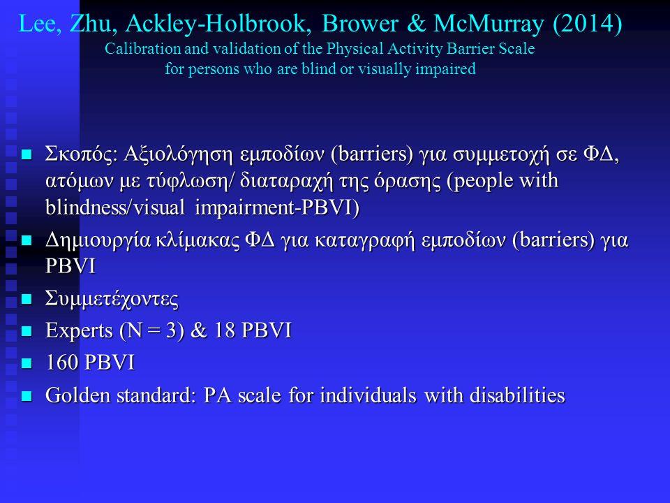 Lee, Zhu, Ackley-Holbrook, Brower & McMurray (2014) Calibration and validation of the Physical Activity Barrier Scale for persons who are blind or visually impaired n Στατιστική επεξεργασία: CFA, Rasch, Cronbach, χρονική σταθερότητα n 'Έφυγαν' 5 ερωτήματα από το αρχικό μοντέλο n Κλίμακα εμποδίων για PBVI: 1) lack of self-discipline, 2) lack of motivation, 3) too many stairs in the facility n Συμπέρασμα: n Η νέα κλίμακα είναι έγκυρη και αξιόπιστη n Μπορεί να χρησιμοποιηθεί σε προγράμματα προαγωγής της ΦΔ για PBVI