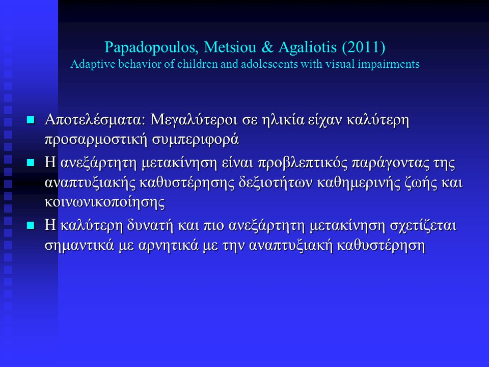 Papadopoulos, Metsiou & Agaliotis (2011) Adaptive behavior of children and adolescents with visual impairments n Αποτελέσματα: Μεγαλύτεροι σε ηλικία ε
