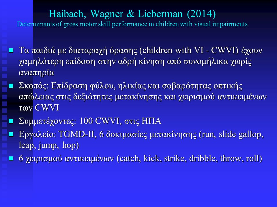 Haibach, Wagner & Lieberman (2014) Determinants of gross motor skill performance in children with visual impairments n Οπτική απώλεια (VI) (USABA): n B3 = 20/200-20/599, legally blind; n B2 = 20/600 και πάνω, travel vision, n B1 = totally blind n Αποτελέσματα n Β1 < Β2 και Β1 < Β3 n Φύλο: Δεν είχε επίδραση, εκτός από το strike, dribble, throw (Boys > Girls) n Μεγαλύτερα (ηλικία) > Μικρότερα στο dribble