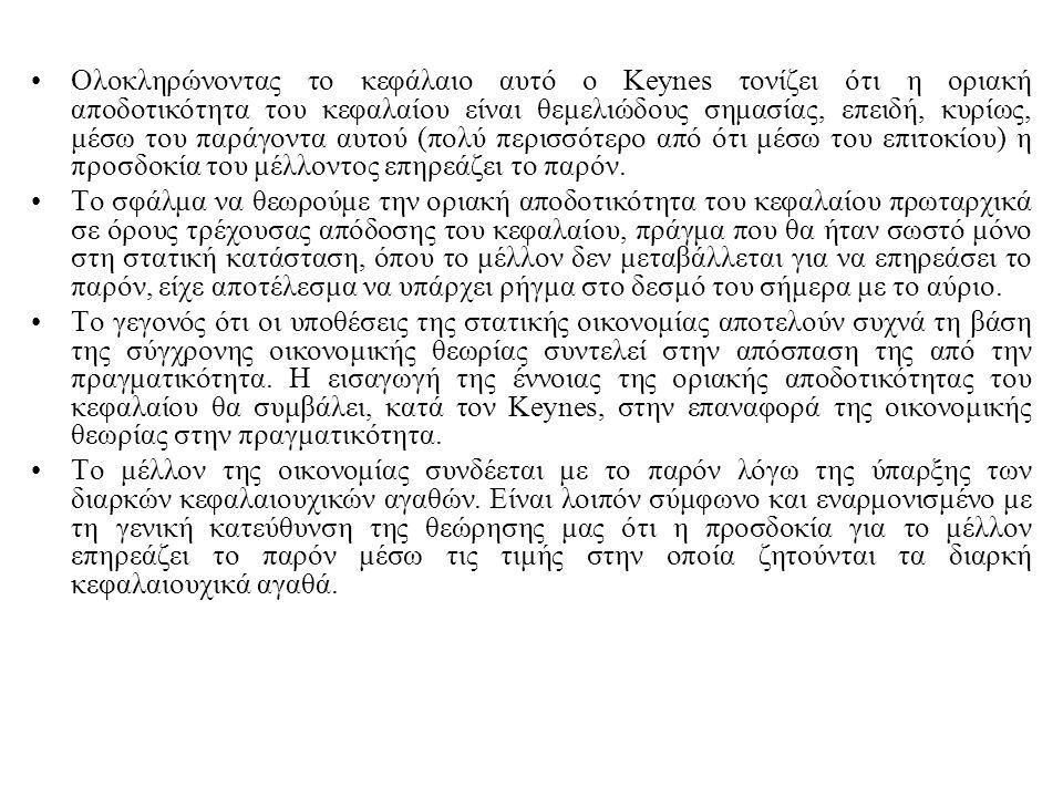 Ολοκληρώνοντας το κεφάλαιο αυτό ο Keynes τονίζει ότι η οριακή αποδοτικότητα του κεφαλαίου είναι θεμελιώδους σημασίας, επειδή, κυρίως, μέσω του παράγον