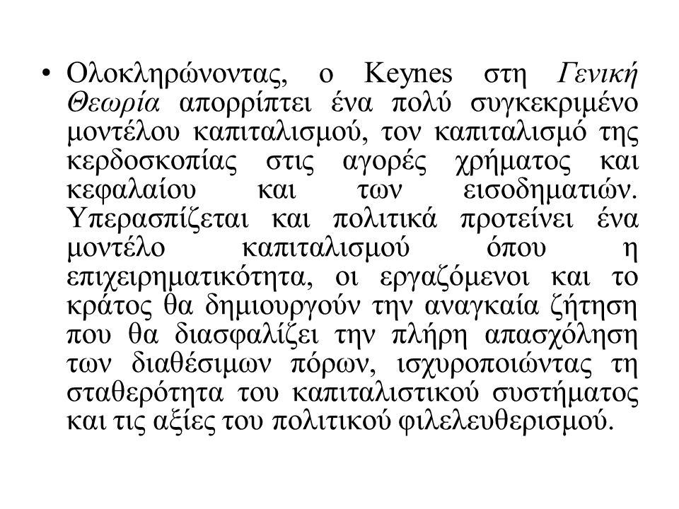 Ολοκληρώνοντας, ο Keynes στη Γενική Θεωρία απορρίπτει ένα πολύ συγκεκριμένο μοντέλου καπιταλισμού, τον καπιταλισμό της κερδοσκοπίας στις αγορές χρήματ