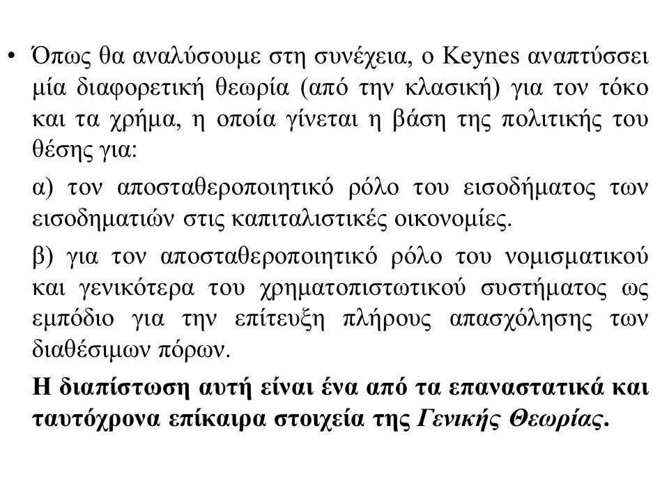 Όπως θα αναλύσουμε στη συνέχεια, ο Keynes αναπτύσσει μία διαφορετική θεωρία (από την κλασική) για τον τόκο και τα χρήμα, η οποία γίνεται η βάση της πο