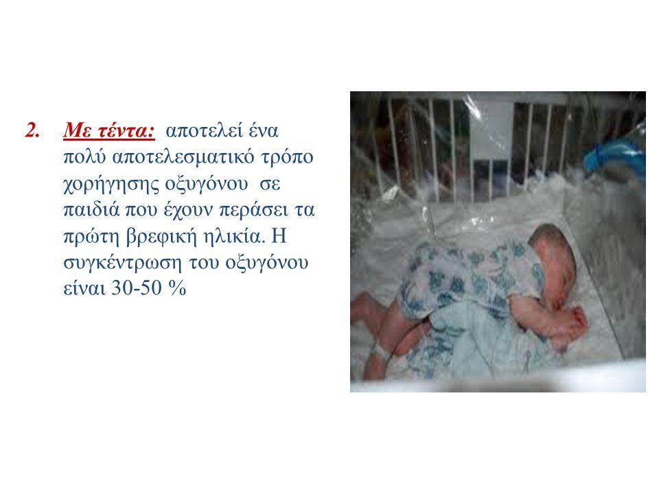 2.Με τέντα: αποτελεί ένα πολύ αποτελεσματικό τρόπο χορήγησης οξυγόνου σε παιδιά που έχουν περάσει τα πρώτη βρεφική ηλικία. Η συγκέντρωση του οξυγόνου