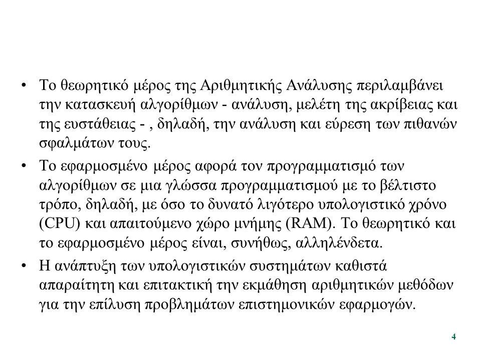 Παράδειγμα: Επίλυση Γραμμικού Συστήματος Εξισώσεων (3) Κριτήρια επιλογής μεθόδου: –Γενικά: Πολυπλοκότητα (υπολογιστική, μνήμης, υλοποίησης) Ταχύτητα σύγκλισης (για επαναληπτικές μεθόδους) Ακρίβεια Ανθεκτικότητα σε αριθμητικά σφάλματα (αναπαράστασης δεδομένων και πράξεων) –Εξαρτώμενα από το συγκεκριμένο πρόβλημα: Κατάσταση του πίνακα του συστήματος Πλήθος μηδενικών στοιχείων του πίνακα Διαστάσεις του προβλήματος Τυχόν συμμετρίες στον πίνακα, κ.ά.