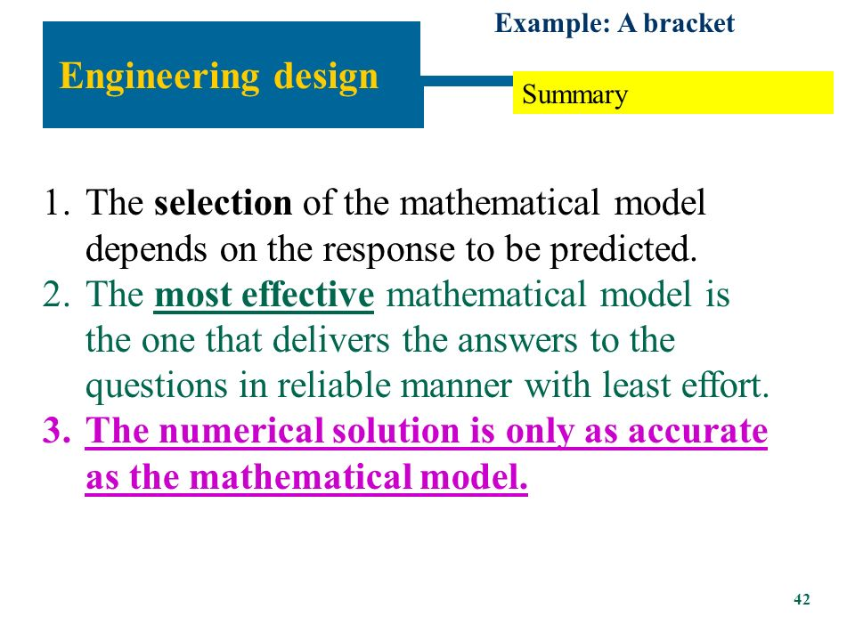 Engineering design Example: A bracket Mathematical model 2: plane stress FEM solution to mathematical model 2 (plane stress) Moment at section AA Deflection at load Conclusion: With respect to the questions we posed, the beam model is reliable if the required bending moment is to be predicted within 1% and the deflection is to be predicted within 20%.