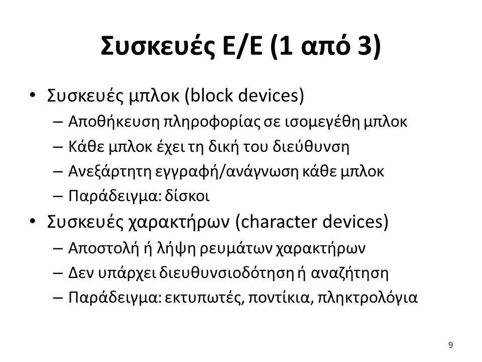 Συσκευές Ε/Ε (1 από 3) Συσκευές μπλοκ (block devices) – Αποθήκευση πληροφορίας σε ισομεγέθη μπλοκ – Κάθε μπλοκ έχει τη δική του διεύθυνση – Ανεξάρτητη