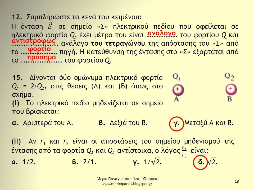 Μερκ. Παναγιωτόπουλος - Φυσικός www.merkopanas.blogspot.gr 18 ανάλογο αντιστρόφως φορτίο πρόσημο 15. Δίνονται δύο ομώνυμα ηλεκτρικά φορτία Q 1 = 2·Q 2