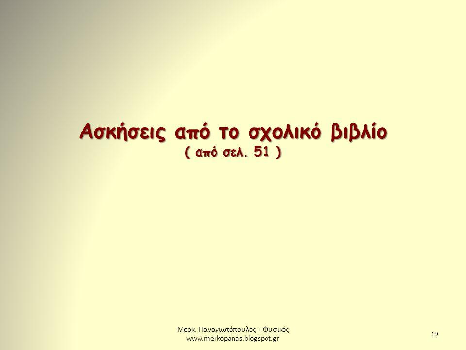 Μερκ. Παναγιωτόπουλος - Φυσικός www.merkopanas.blogspot.gr 19 Ασκήσεις από το σχολικό βιβλίο ( από σελ. 51 )