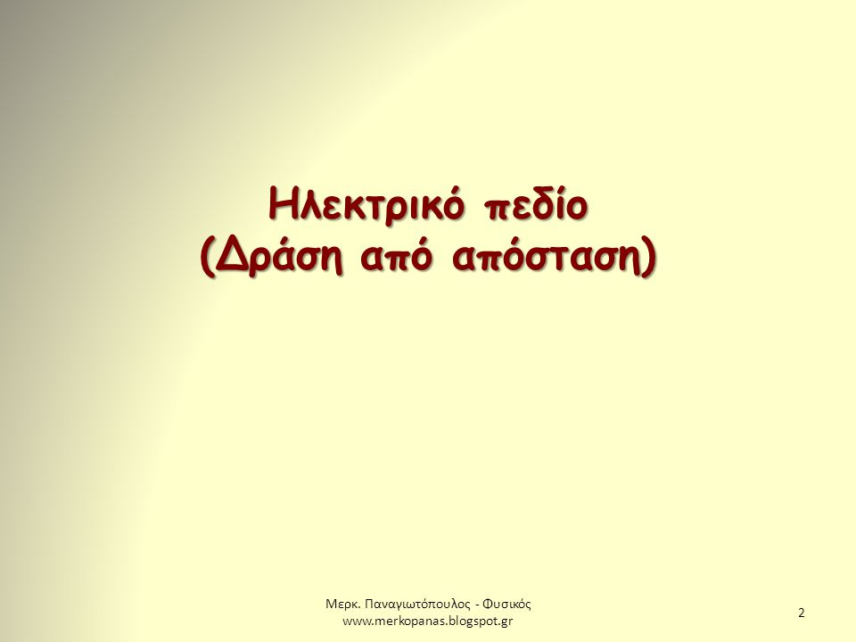 Μερκ. Παναγιωτόπουλος - Φυσικός www.merkopanas.blogspot.gr 2 Ηλεκτρικό πεδίο (Δράση από απόσταση)