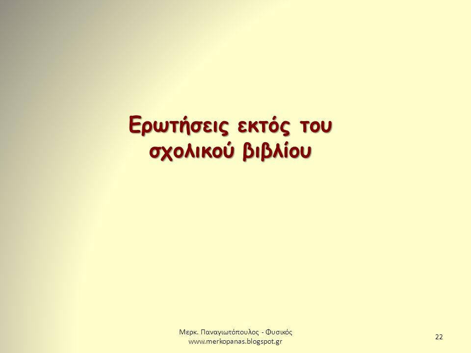 Μερκ. Παναγιωτόπουλος - Φυσικός www.merkopanas.blogspot.gr 22 Ερωτήσεις εκτός του σχολικού βιβλίου
