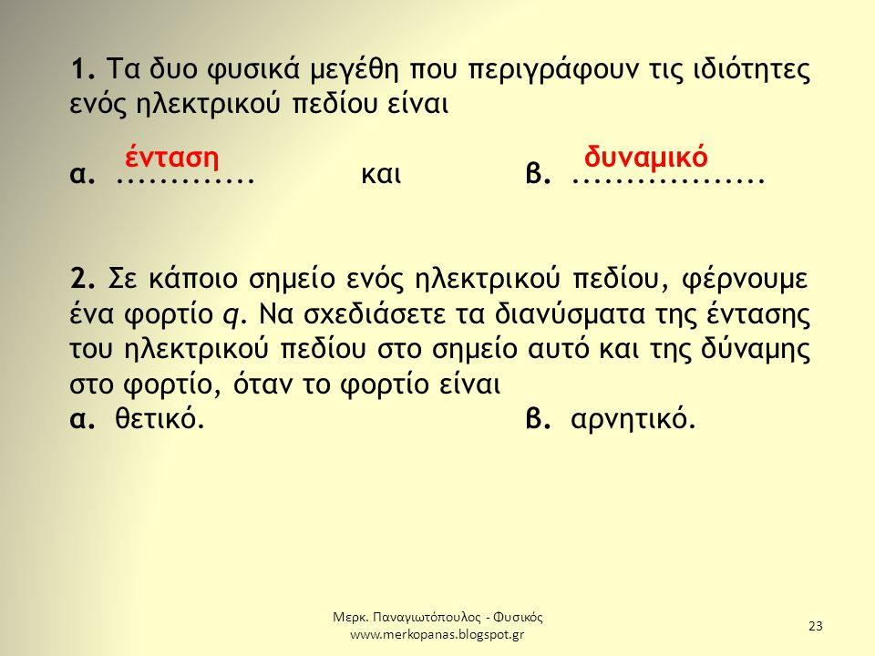 Μερκ. Παναγιωτόπουλος - Φυσικός www.merkopanas.blogspot.gr 23 1. Τα δυο φυσικά μεγέθη που περιγράφουν τις ιδιότητες ενός ηλεκτρικού πεδίου είναι α....