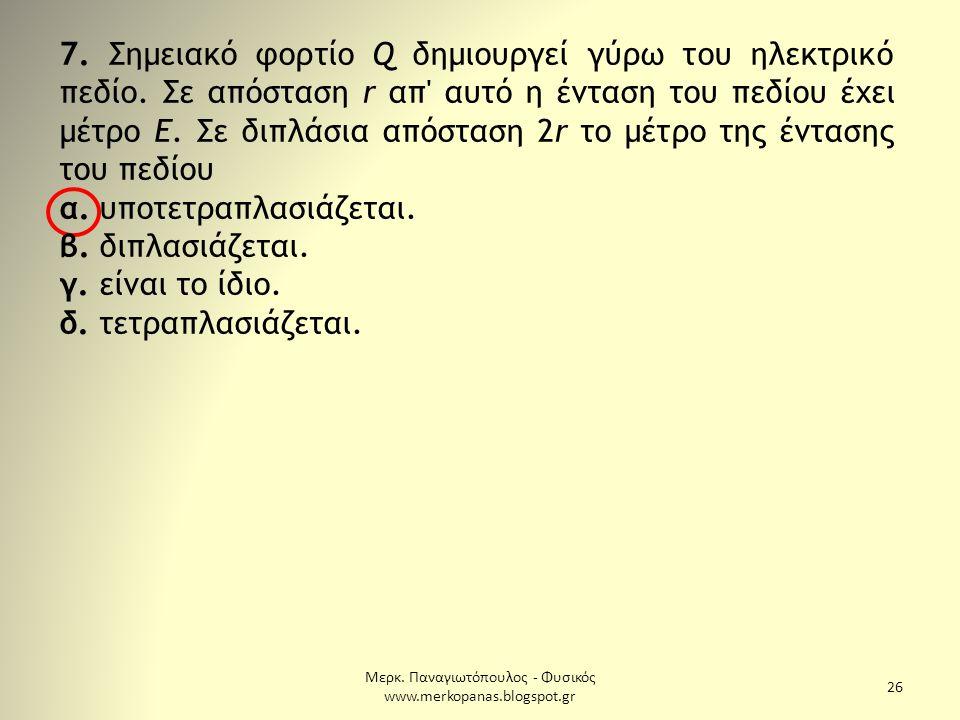 Μερκ. Παναγιωτόπουλος - Φυσικός www.merkopanas.blogspot.gr 26 7. Σημειακό φορτίο Q δημιουργεί γύρω του ηλεκτρικό πεδίο. Σε απόσταση r απ' αυτό η έντασ