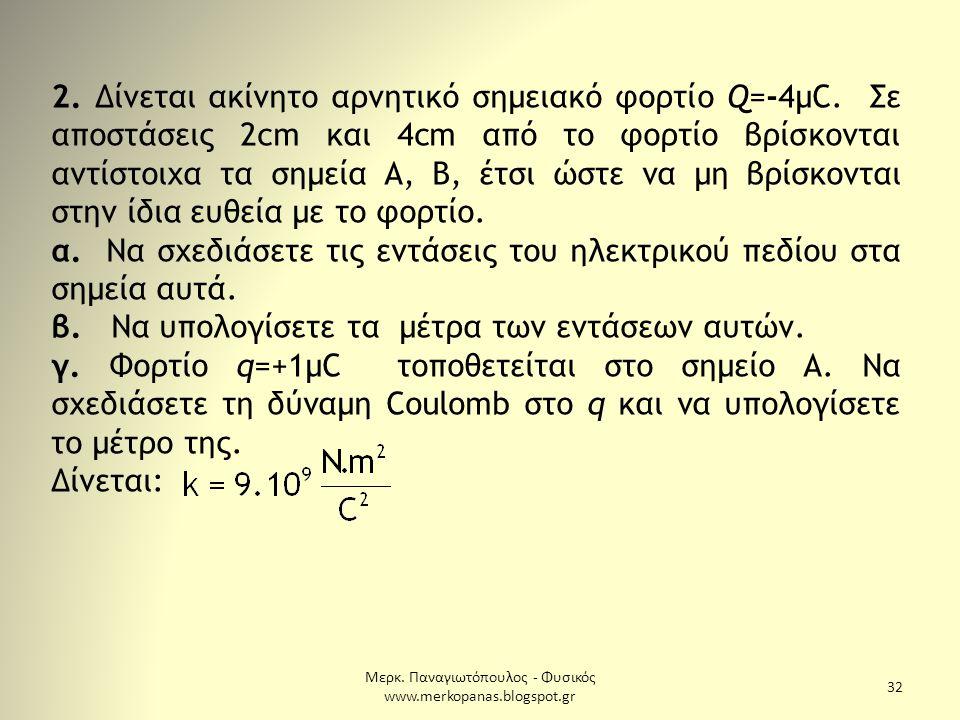 Μερκ. Παναγιωτόπουλος - Φυσικός www.merkopanas.blogspot.gr 32 2. Δίνεται ακίνητο αρνητικό σημειακό φορτίο Q=-4μC. Σε αποστάσεις 2cm και 4cm από το φορ
