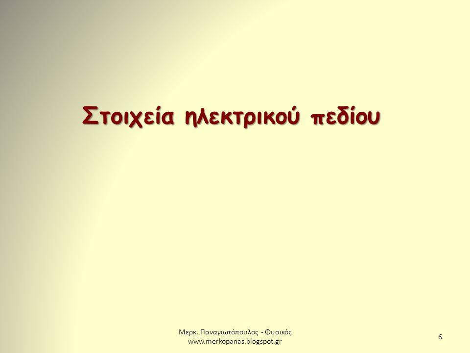 Μερκ. Παναγιωτόπουλος - Φυσικός www.merkopanas.blogspot.gr 6 Στοιχεία ηλεκτρικού πεδίου