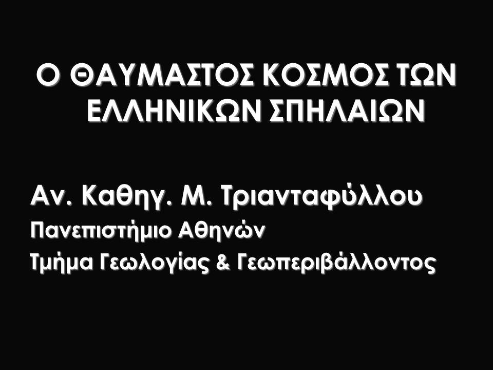 Ο ΘΑΥΜΑΣΤΟΣ ΚΟΣΜΟΣ ΤΩΝ ΕΛΛΗΝΙΚΩΝ ΣΠΗΛΑΙΩΝ Αν. Καθηγ. Μ. Τριανταφύλλου Πανεπιστήμιο Αθηνών Τμήμα Γεωλογίας & Γεωπεριβάλλοντος