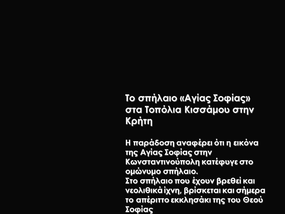 Το σπήλαιο «Αγίας Σοφίας» στα Τοπόλια Κισσάμου στην Κρήτη Η παράδοση αναφέρει ότι η εικόνα της Αγίας Σοφίας στην Κωνσταντινούπολη κατέφυγε στο ομώνυμο