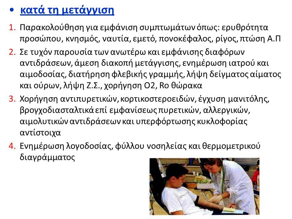 κατά τη μετάγγιση 1.Παρακολούθηση για εμφάνιση συμπτωμάτων όπως: ερυθρότητα προσώπου, κνησμός, ναυτία, εμετό, πονοκέφαλος, ρίγος, πτώση Α.Π 2.Σε τυχόν