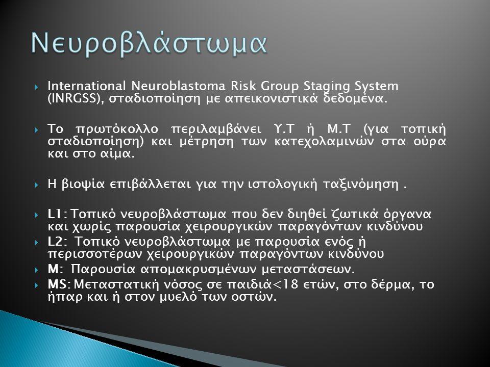  International Neuroblastoma Risk Group Staging System (INRGSS), σταδιοποίηση με απεικονιστικά δεδομένα.  Το πρωτόκολλο περιλαμβάνει Υ.Τ ή Μ.Τ (για