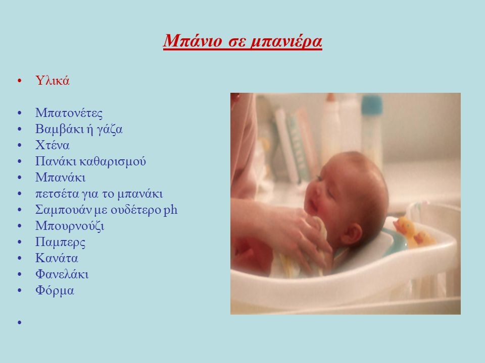 Μπάνιο σε μπανιέρα Υλικά Μπατονέτες Βαμβάκι ή γάζα Χτένα Πανάκι καθαρισμού Μπανάκι πετσέτα για το μπανάκι Σαμπουάν με ουδέτερο ph Μπουρνούζι Παμπερς Κανάτα Φανελάκι Φόρμα