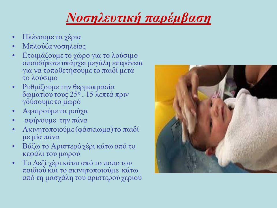 Νοσηλευτική παρέμβαση Πλένουμε τα χέρια Μπλούζα νοσηλείας Ετοιμάζουμε το χώρο για το λούσιμο οπουδήποτε υπάρχει μεγάλη επιφάνεια για να τοποθετήσουμε το παιδί μετά το λούσιμο Ρυθμίζουμε την θερμοκρασία δωματίου τους 25 ο, 15 λεπτά πριν γδύσουμε το μωρό Αφαιρούμε τα ρούχα αφήνουμε την πάνα Ακινητοποιούμε (φάσκιωμα) το παιδί με μία πάνα Βάζω το Αριστερό χέρι κάτω από το κεφάλι του μωρού Το Δεξί χέρι κάτω από το ποπο του παιδιού και το ακινητοποιούμε κάτω από τη μασχάλη του αριστερού χεριού