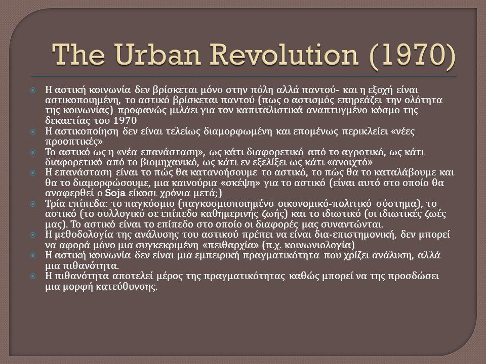  Η αστική κοινωνία δεν βρίσκεται μόνο στην πόλη αλλά παντού - και η εξοχή είναι αστικοποιημένη, το αστικό βρίσκεται παντού ( πως ο αστισμός επηρεάζει την ολότητα της κοινωνίας ) προφανώς μιλάει για τον καπιταλιστικά αναπτυγμένο κόσμο της δεκαετίας του 1970  Η αστικοποίηση δεν είναι τελείως διαμορφωμένη και επομένως περικλείει « νέες προοπτικές »  Το αστικό ως η « νέα επανάσταση », ως κάτι διαφορετικό από το αγροτικό, ως κάτι διαφορετικό από το βιομηχανικό, ως κάτι εν εξελίξει ως κάτι « ανοιχτό »  Η επανάσταση είναι το πώς θα κατανοήσουμε το αστικό, το πώς θα το καταλάβουμε και θα το διαμορφώσουμε, μια καινούρια « σκέψη » για το αστικό ( είναι αυτό στο οποίο θα αναφερθεί ο Soja είκοσι χρόνια μετά ;)  Τρία επίπεδα : το παγκόσμιο ( παγκοσμιοποιημένο οικονομικό - πολιτικό σύστημα ), το αστικό ( το συλλογικό σε επίπεδο καθημερινής ζωής ) και το ιδιωτικό ( οι ιδιωτικές ζωές μας ).