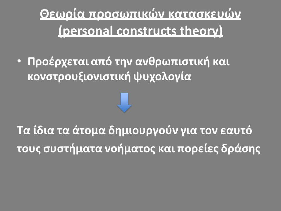 Θεωρία προσωπικών κατασκευών (personal constructs theory) Προέρχεται από την ανθρωπιστική και κονστρουξιονιστική ψυχολογία Τα ίδια τα άτομα δημιουργού