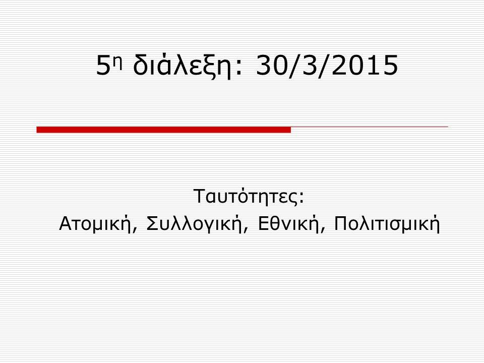 5 η διάλεξη: 30/3/2015 Ταυτότητες: Ατομική, Συλλογική, Εθνική, Πολιτισμική