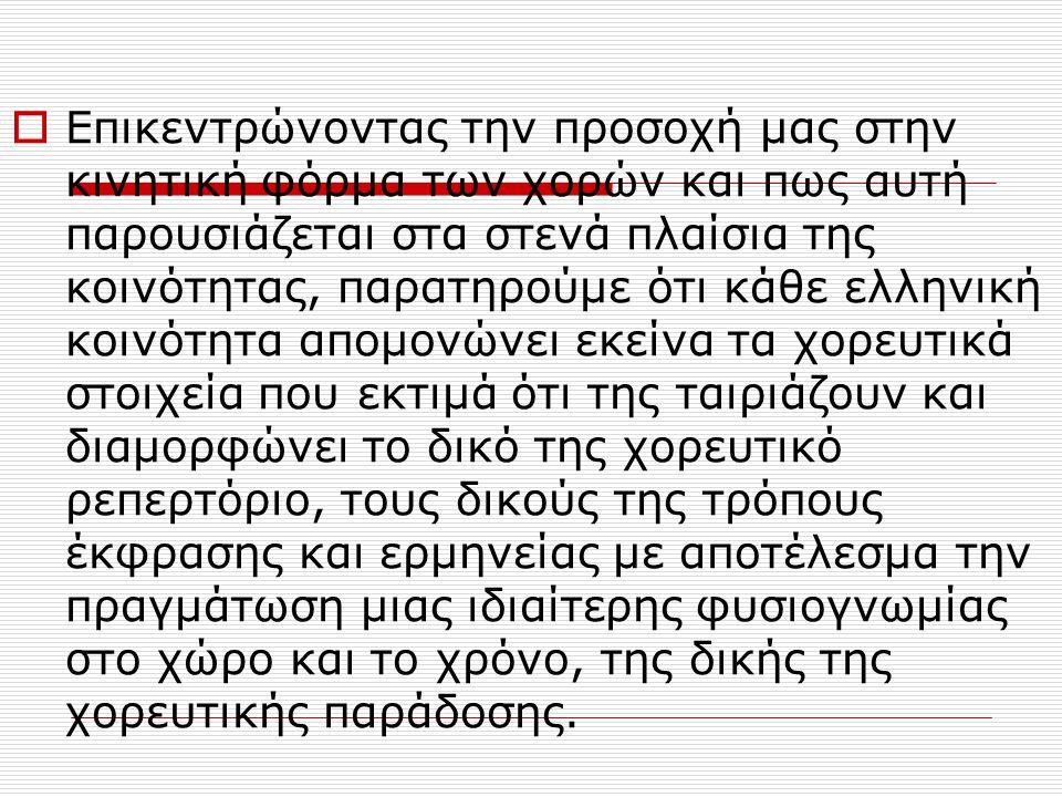  Επικεντρώνοντας την προσοχή μας στην κινητική φόρμα των χορών και πως αυτή παρουσιάζεται στα στενά πλαίσια της κοινότητας, παρατηρούμε ότι κάθε ελληνική κοινότητα απομονώνει εκείνα τα χορευτικά στοιχεία που εκτιμά ότι της ταιριάζουν και διαμορφώνει το δικό της χορευτικό ρεπερτόριο, τους δικούς της τρόπους έκφρασης και ερμηνείας με αποτέλεσμα την πραγμάτωση μιας ιδιαίτερης φυσιογνωμίας στο χώρο και το χρόνο, της δικής της χορευτικής παράδοσης.