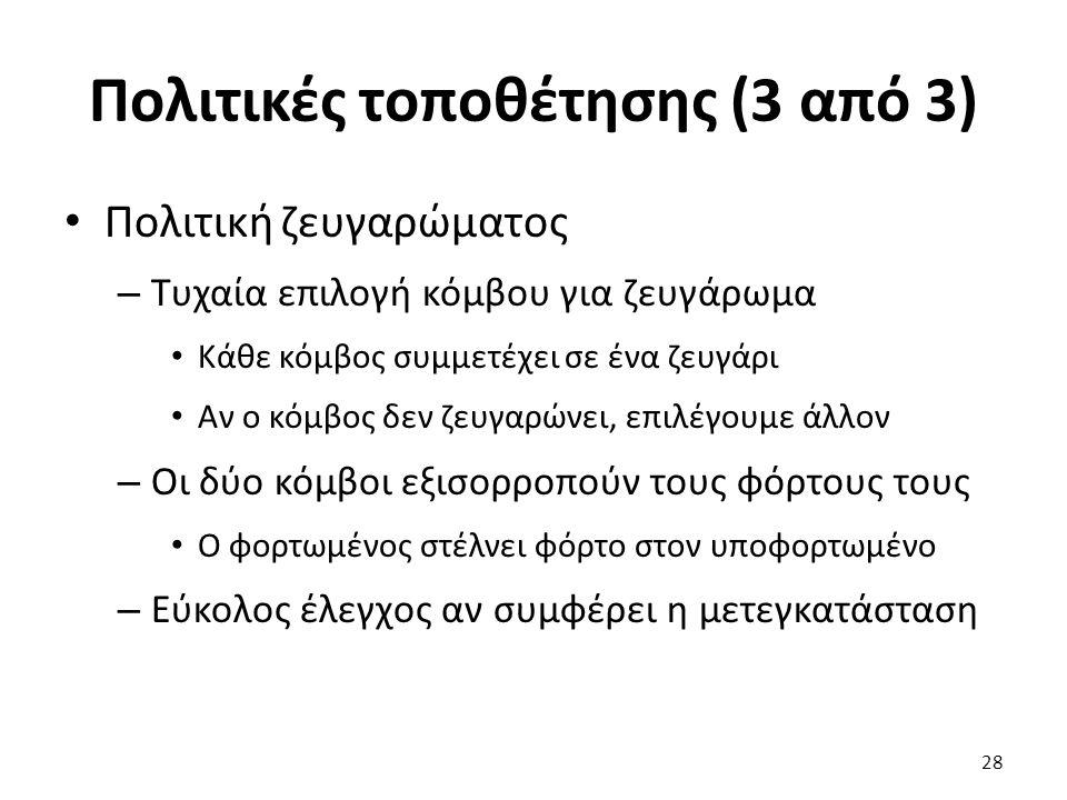Πολιτικές τοποθέτησης (3 από 3) Πολιτική ζευγαρώματος – Τυχαία επιλογή κόμβου για ζευγάρωμα Κάθε κόμβος συμμετέχει σε ένα ζευγάρι Αν ο κόμβος δεν ζευγαρώνει, επιλέγουμε άλλον – Οι δύο κόμβοι εξισορροπούν τους φόρτους τους Ο φορτωμένος στέλνει φόρτο στον υποφορτωμένο – Εύκολος έλεγχος αν συμφέρει η μετεγκατάσταση 28