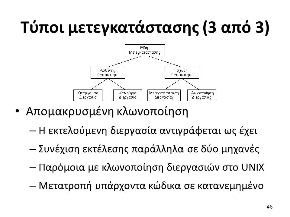 Τύποι μετεγκατάστασης (3 από 3) Απομακρυσμένη κλωνοποίηση – H εκτελούμενη διεργασία αντιγράφεται ως έχει – Συνέχιση εκτέλεσης παράλληλα σε δύο μηχανές – Παρόμοια με κλωνοποίηση διεργασιών στο UNIX – Μετατροπή υπάρχοντα κώδικα σε κατανεμημένο 46